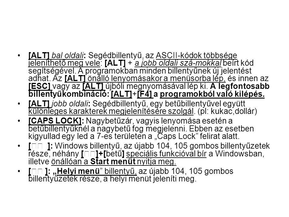 [ALT] bal oldali: Segédbillentyű, az ASCII-kódok többsége jeleníthető meg vele: [ALT] + a jobb oldali szá-mokkal beírt kód segítségével. A programokban minden billentyűnek új jelentést adhat. Az [ALT] önálló lenyomásakor a menüsorba lép, és innen az [ESC] vagy az [ALT] újbóli megnyomásával lép ki. A legfontosabb billentyűkombináció: [ALT]+[F4] a programokból való kilépés.